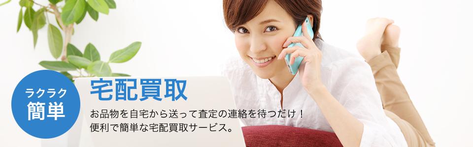 ラクラク簡単!宅配買取。お品物を自宅から送って査定の連絡を待つだけ!便利で簡単な宅配買取サービス。