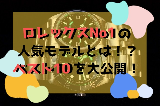 ロレックスでNo1の人気モデルとは!?ベスト10を大公開!